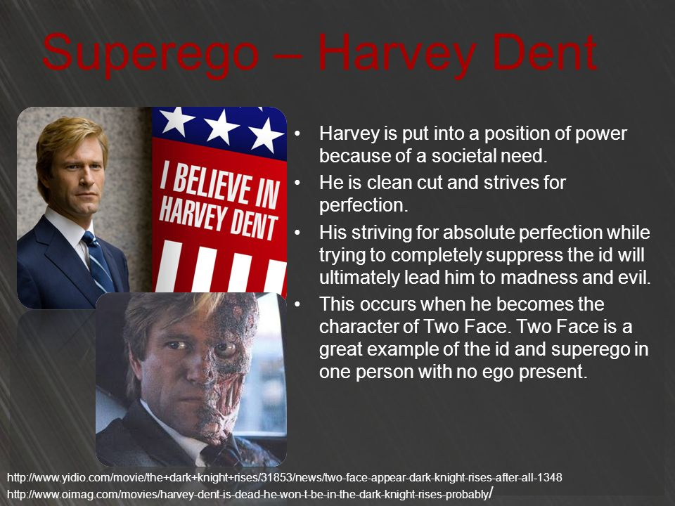 Superego – Harvey Dent Harvey is put into a position of power because of a societal need. He is clean cut and strives for perfection.