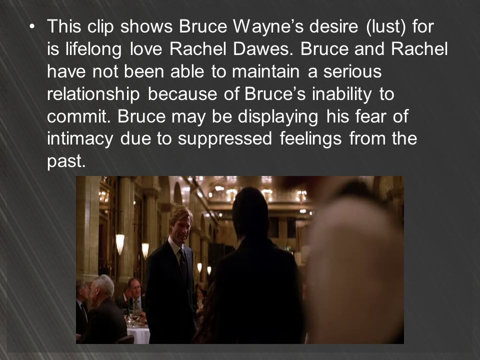 This clip shows Bruce Wayne's desire (lust) for is lifelong love Rachel Dawes.