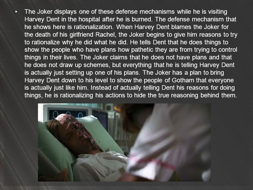 The Joker displays one of these defense mechanisms while he is visiting Harvey Dent in the hospital after he is burned.