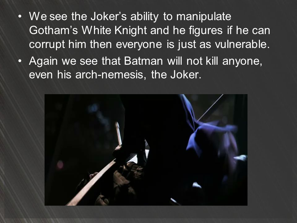 We see the Joker's ability to manipulate Gotham's White Knight and he figures if he can corrupt him then everyone is just as vulnerable.