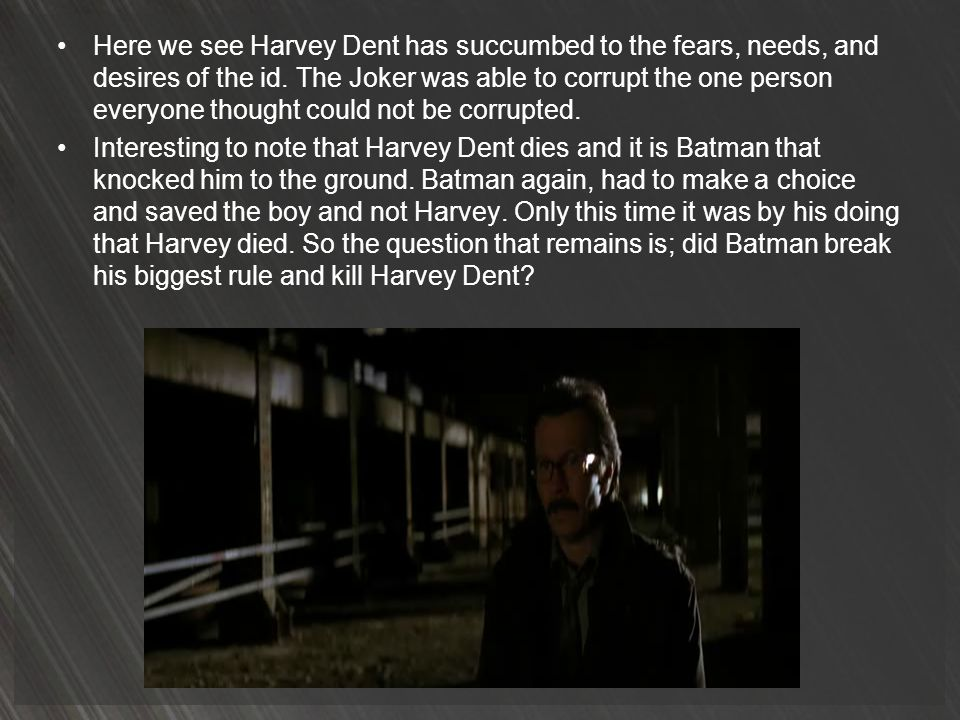 Here we see Harvey Dent has succumbed to the fears, needs, and desires of the id. The Joker was able to corrupt the one person everyone thought could not be corrupted.