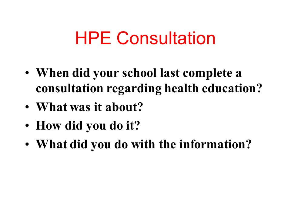 HPE Consultation When did your school last complete a consultation regarding health education What was it about