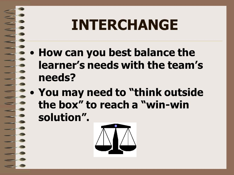 INTERCHANGE How can you best balance the learner's needs with the team's needs