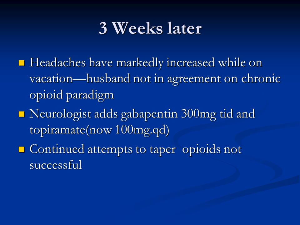 3 Weeks later Headaches have markedly increased while on vacation—husband not in agreement on chronic opioid paradigm.