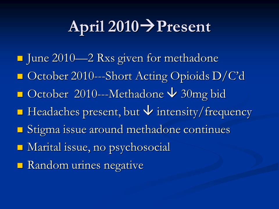April 2010Present June 2010—2 Rxs given for methadone