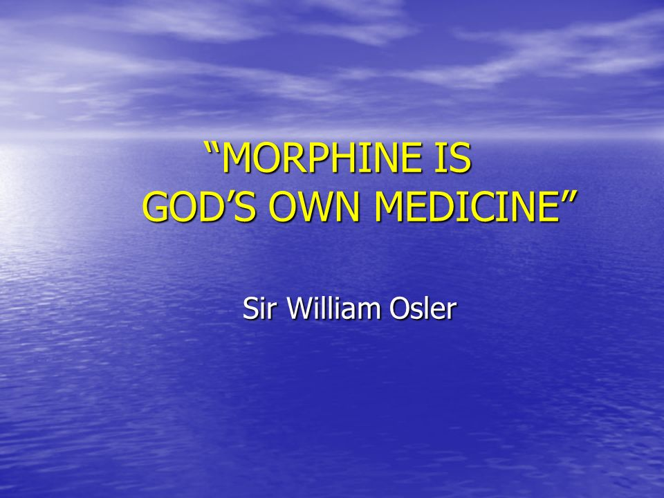 MORPHINE IS GOD'S OWN MEDICINE Sir William Osler