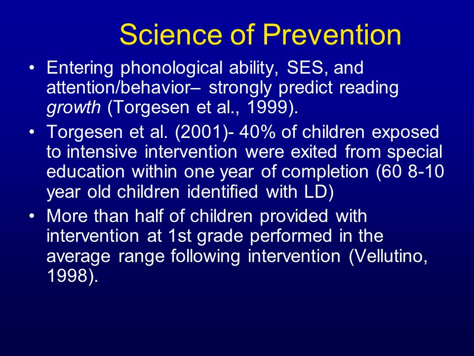 Science of Prevention Entering phonological ability, SES, and attention/behavior– strongly predict reading growth (Torgesen et al., 1999).
