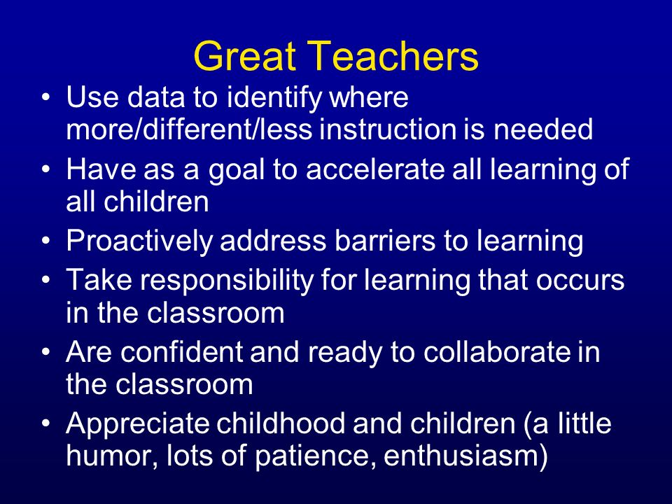 Great Teachers Use data to identify where more/different/less instruction is needed. Have as a goal to accelerate all learning of all children.