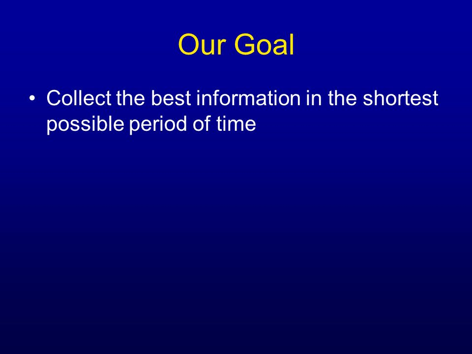 Our Goal Collect the best information in the shortest possible period of time