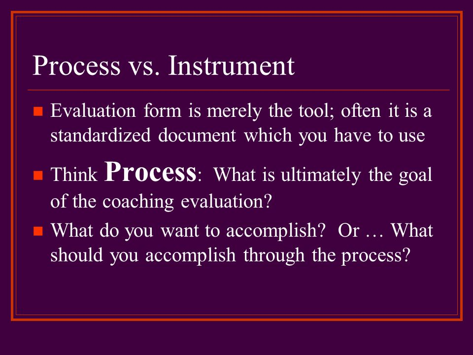 Process vs. Instrument Evaluation form is merely the tool; often it is a standardized document which you have to use.