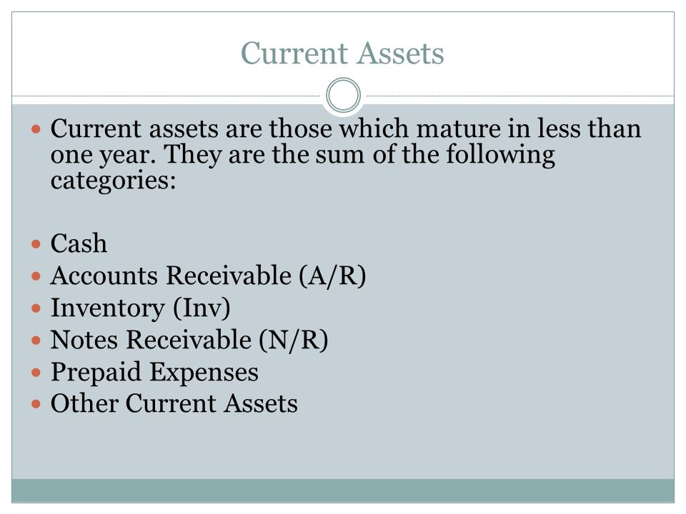 Current Assets Current assets are those which mature in less than one year. They are the sum of the following categories: