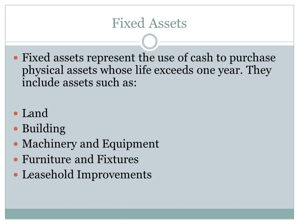 Fixed Assets Fixed assets represent the use of cash to purchase physical assets whose life exceeds one year. They include assets such as: