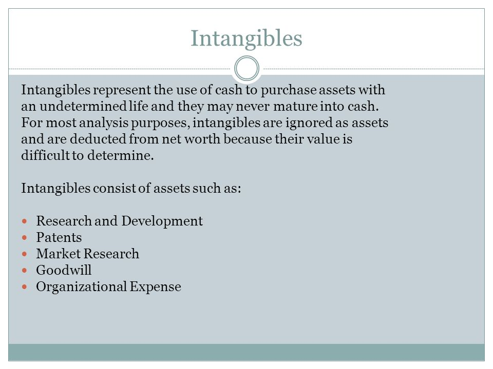 Intangibles Intangibles represent the use of cash to purchase assets with. an undetermined life and they may never mature into cash.