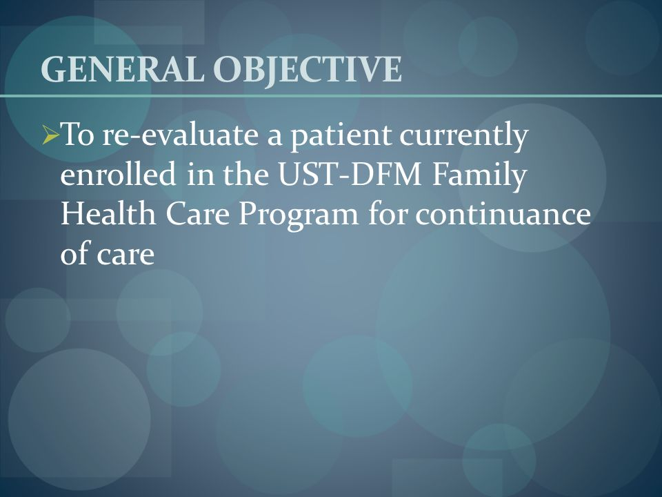 GENERAL OBJECTIVE To re-evaluate a patient currently enrolled in the UST-DFM Family Health Care Program for continuance of care.