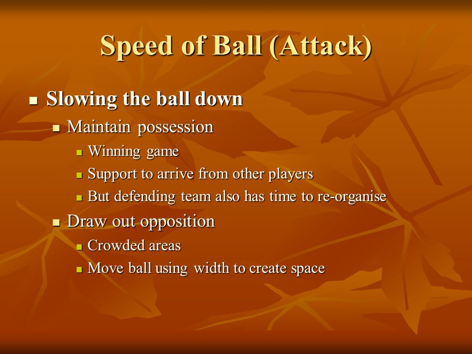 Speed of Ball (Attack) Slowing the ball down Maintain possession