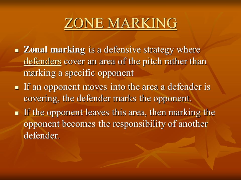 ZONE MARKING Zonal marking is a defensive strategy where defenders cover an area of the pitch rather than marking a specific opponent.