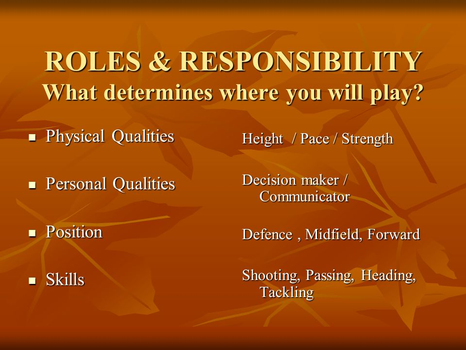 ROLES & RESPONSIBILITY What determines where you will play