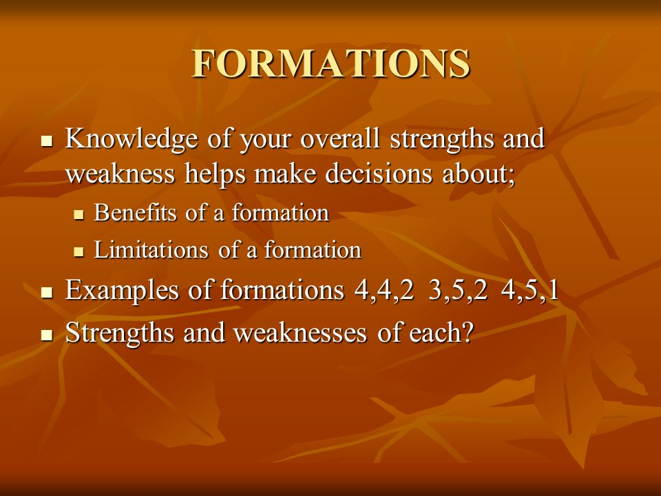 FORMATIONS Knowledge of your overall strengths and weakness helps make decisions about; Benefits of a formation.