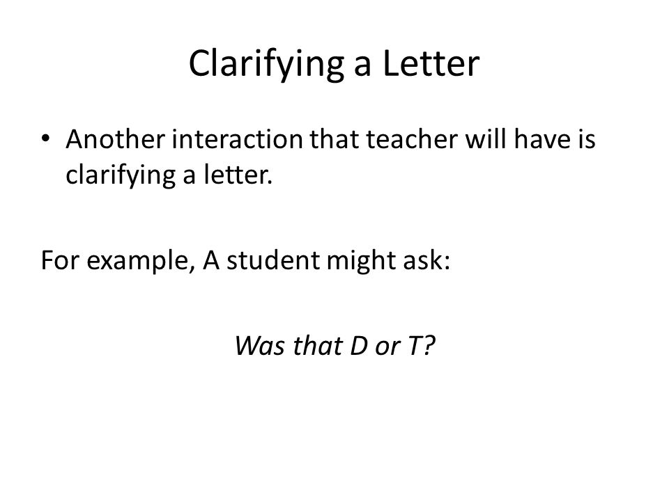 Clarifying a Letter Another interaction that teacher will have is clarifying a letter. For example, A student might ask: