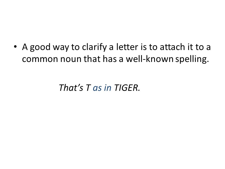 A good way to clarify a letter is to attach it to a common noun that has a well-known spelling.