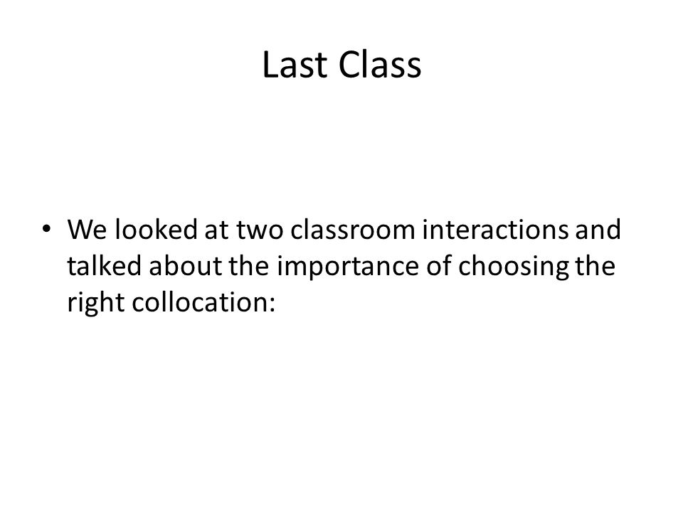 Last Class We looked at two classroom interactions and talked about the importance of choosing the right collocation: