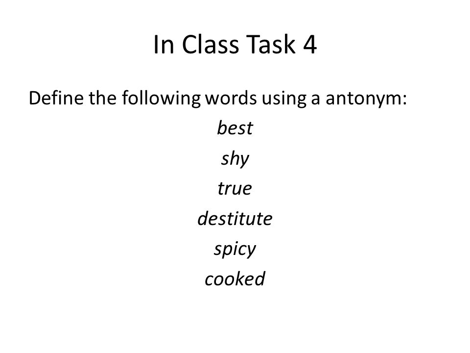 In Class Task 4 Define the following words using a antonym: best shy true destitute spicy cooked