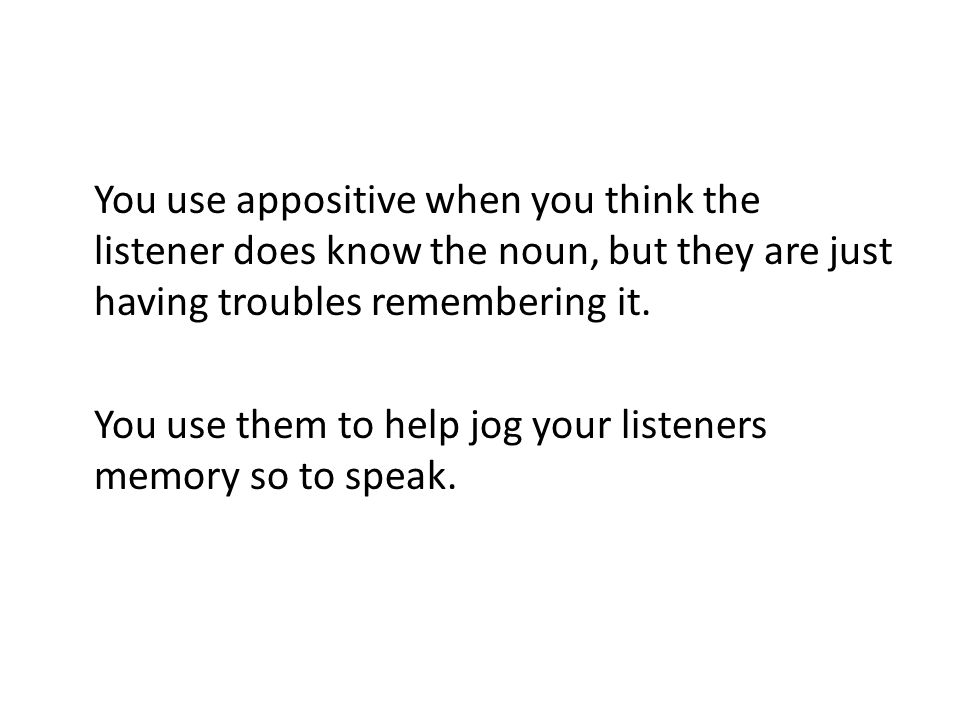 You use appositive when you think the listener does know the noun, but they are just having troubles remembering it.