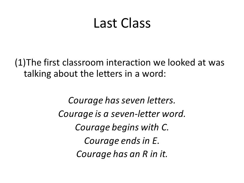 Last Class The first classroom interaction we looked at was talking about the letters in a word: Courage has seven letters.