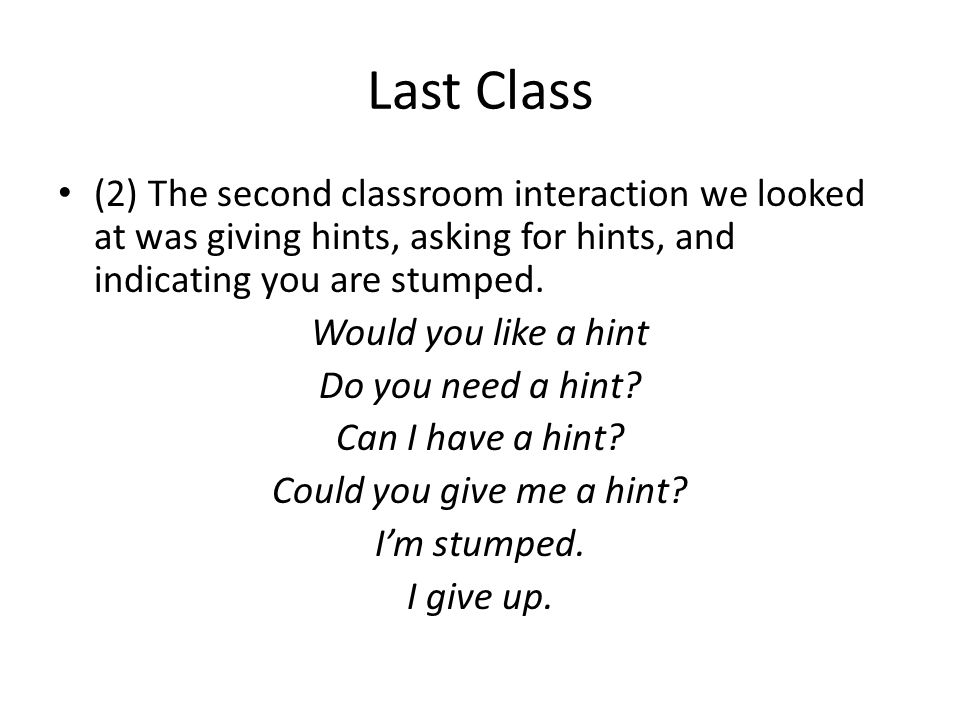 Last Class (2) The second classroom interaction we looked at was giving hints, asking for hints, and indicating you are stumped.