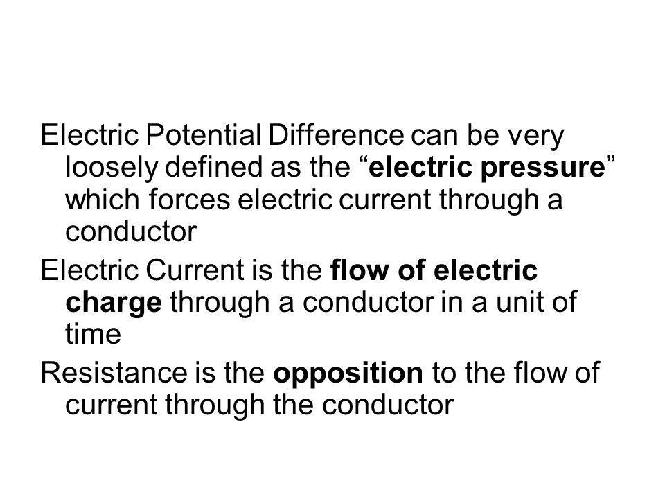 Electric Potential Difference can be very loosely defined as the electric pressure which forces electric current through a conductor