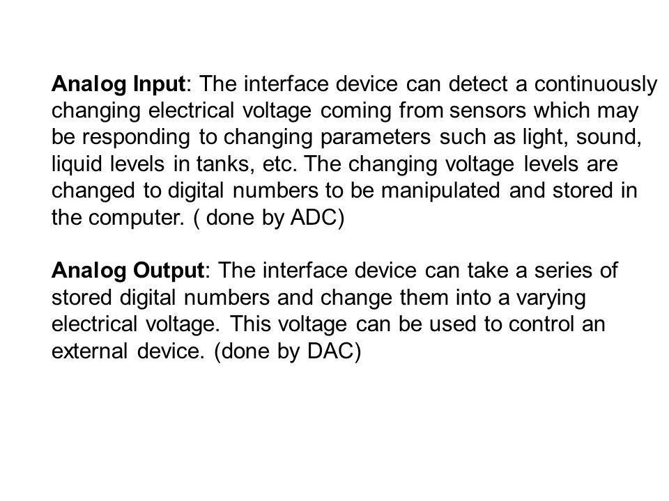 Analog Input: The interface device can detect a continuously changing electrical voltage coming from sensors which may be responding to changing parameters such as light, sound, liquid levels in tanks, etc. The changing voltage levels are changed to digital numbers to be manipulated and stored in the computer. ( done by ADC)
