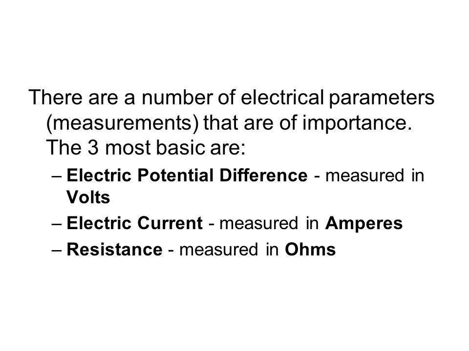 There are a number of electrical parameters (measurements) that are of importance. The 3 most basic are: