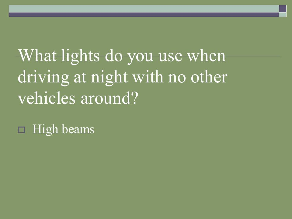 What lights do you use when driving at night with no other vehicles around