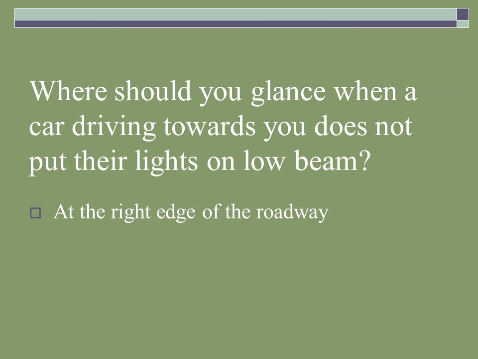 Where should you glance when a car driving towards you does not put their lights on low beam