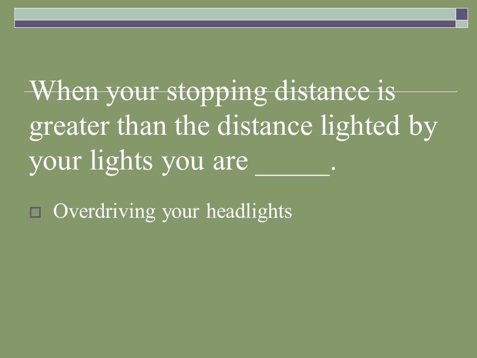 When your stopping distance is greater than the distance lighted by your lights you are _____.