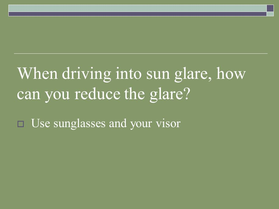 When driving into sun glare, how can you reduce the glare
