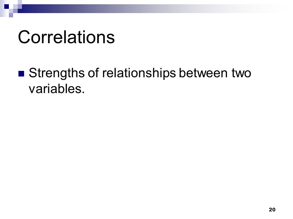 Correlations Strengths of relationships between two variables.