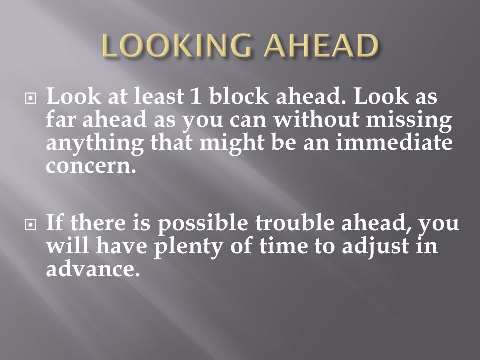 LOOKING AHEAD Look at least 1 block ahead. Look as far ahead as you can without missing anything that might be an immediate concern.