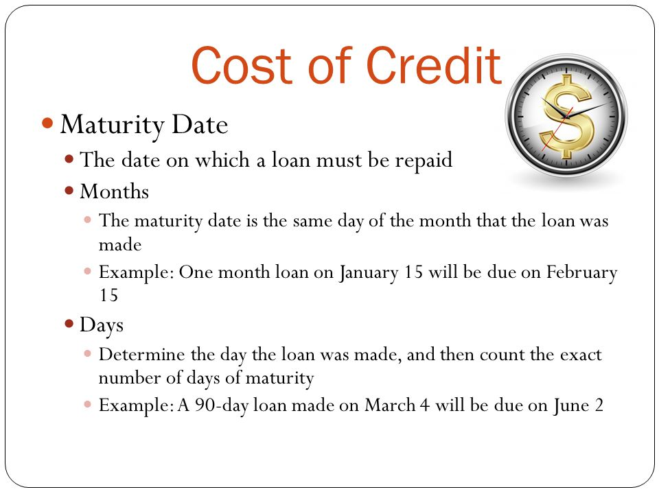 Cost of Credit Maturity Date The date on which a loan must be repaid