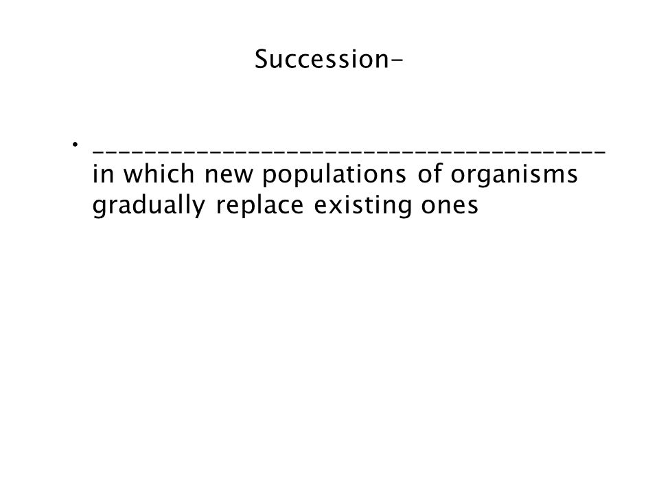 Succession- ________________________________________ in which new populations of organisms gradually replace existing ones.