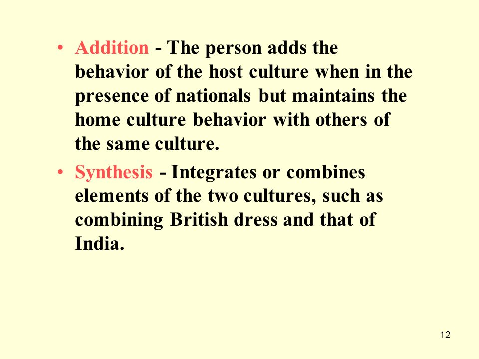 Addition - The person adds the behavior of the host culture when in the presence of nationals but maintains the home culture behavior with others of the same culture.
