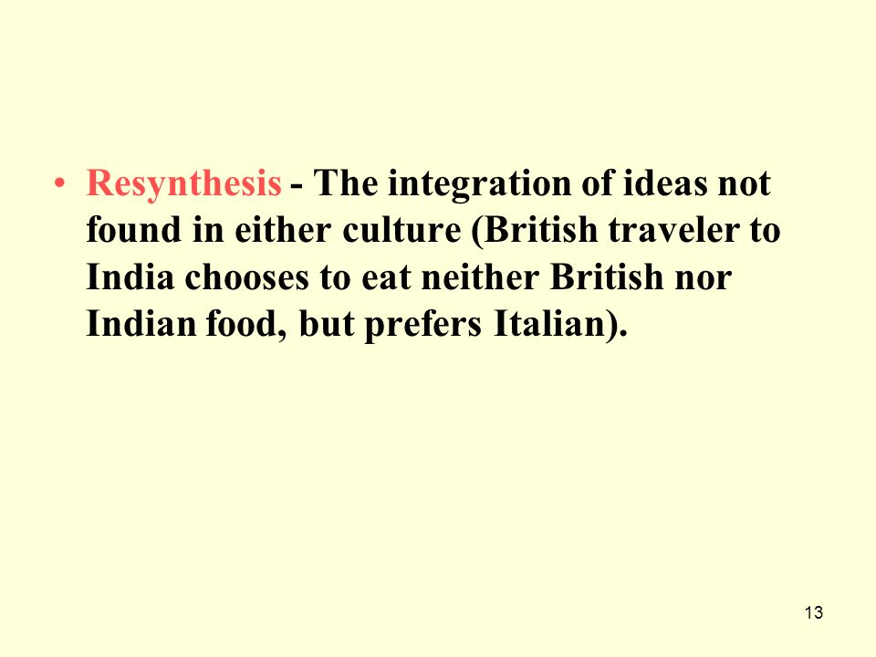 Resynthesis - The integration of ideas not found in either culture (British traveler to India chooses to eat neither British nor Indian food, but prefers Italian).