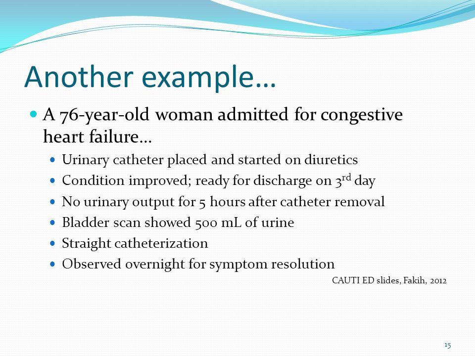 Another example… A 76-year-old woman admitted for congestive heart failure… Urinary catheter placed and started on diuretics.