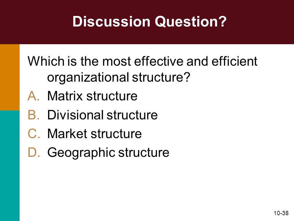 Discussion Question Which is the most effective and efficient organizational structure Matrix structure.
