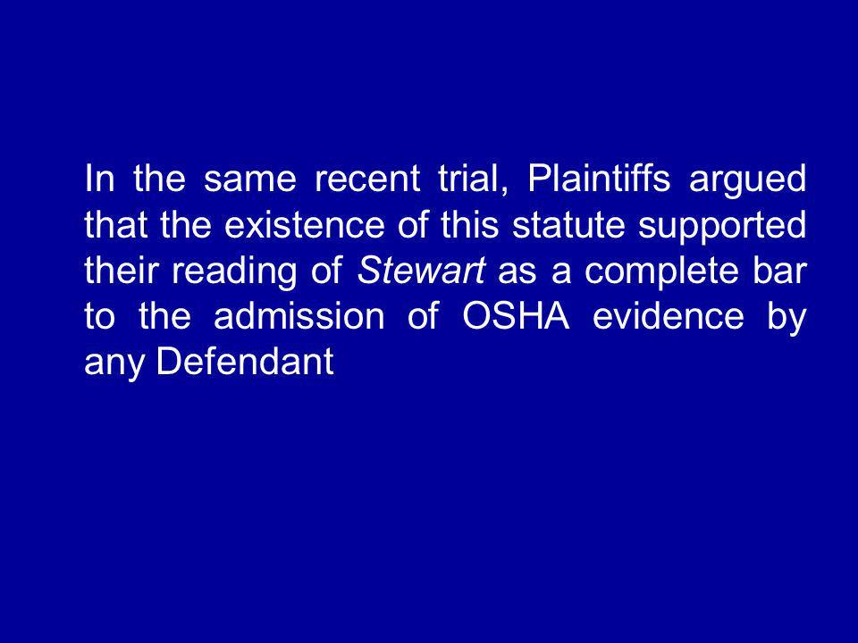 In the same recent trial, Plaintiffs argued that the existence of this statute supported their reading of Stewart as a complete bar to the admission of OSHA evidence by any Defendant
