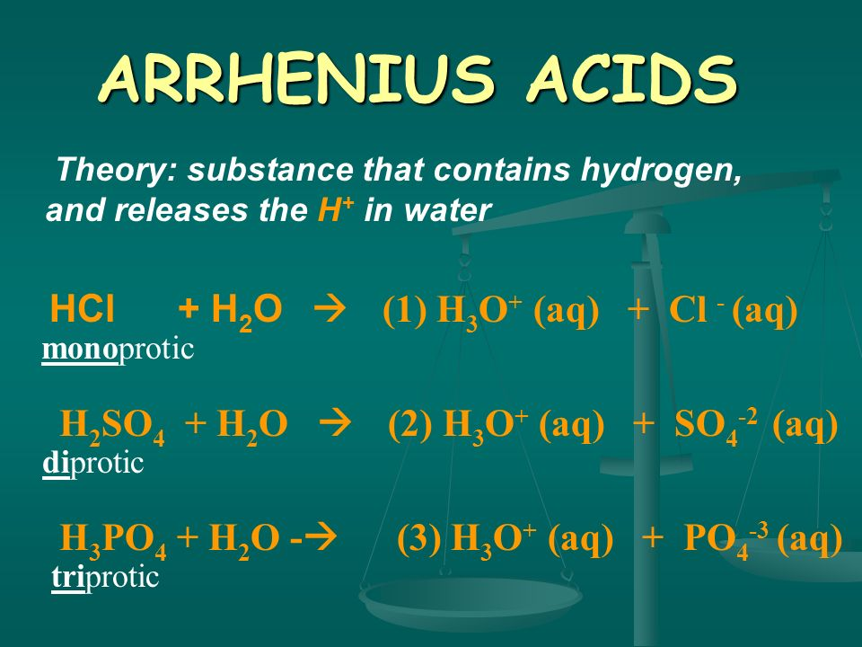 ARRHENIUS ACIDS Theory: substance that contains hydrogen, and releases the H+ in water.