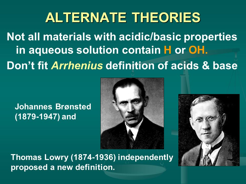 ALTERNATE THEORIES Not all materials with acidic/basic properties in aqueous solution contain H or OH.