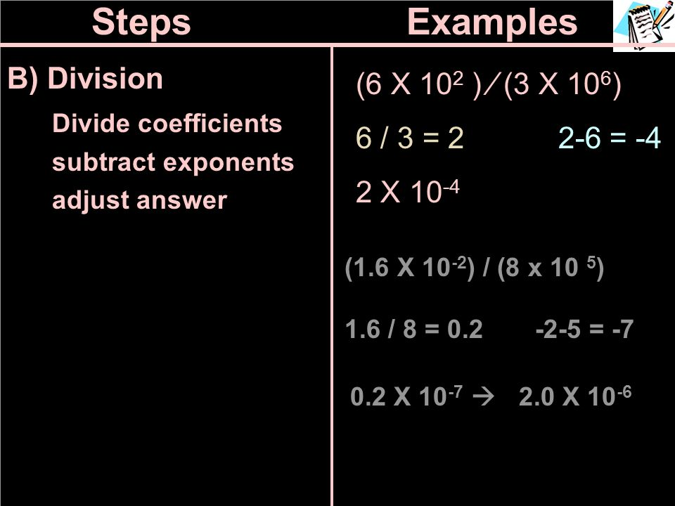 Steps Examples B) Division (6 X 102 ) ∕ (3 X 106) Divide coefficients