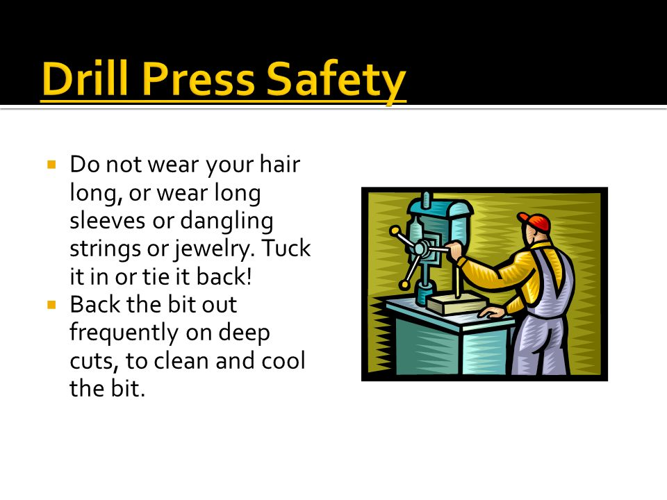 Drill Press Safety Do not wear your hair long, or wear long sleeves or dangling strings or jewelry. Tuck it in or tie it back!