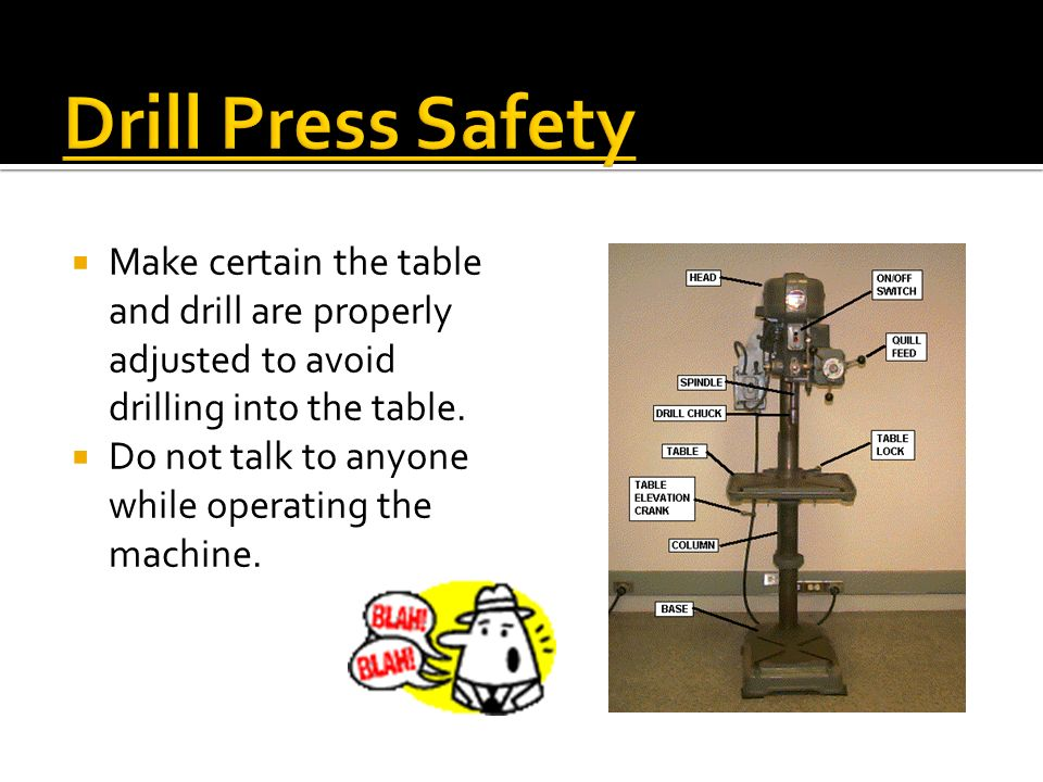 Drill Press Safety Make certain the table and drill are properly adjusted to avoid drilling into the table.